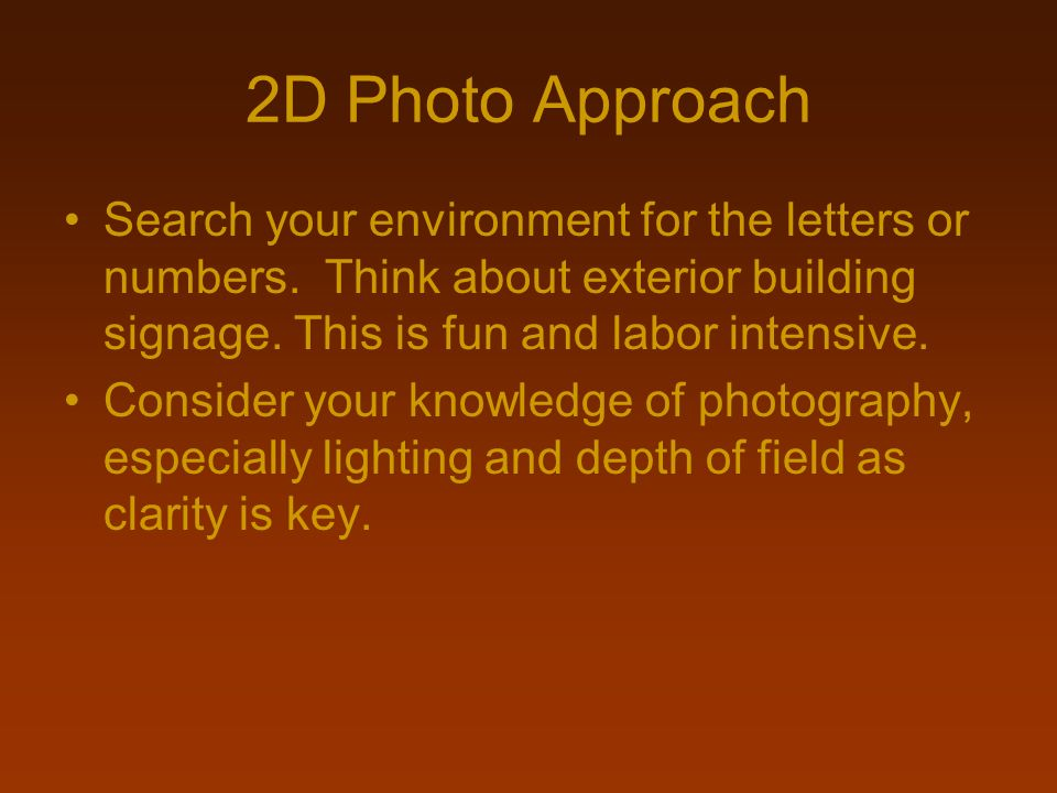 2D Photo Approach Search your environment for the letters or numbers. Think about exterior building signage. This is fun and labor intensive. Consider