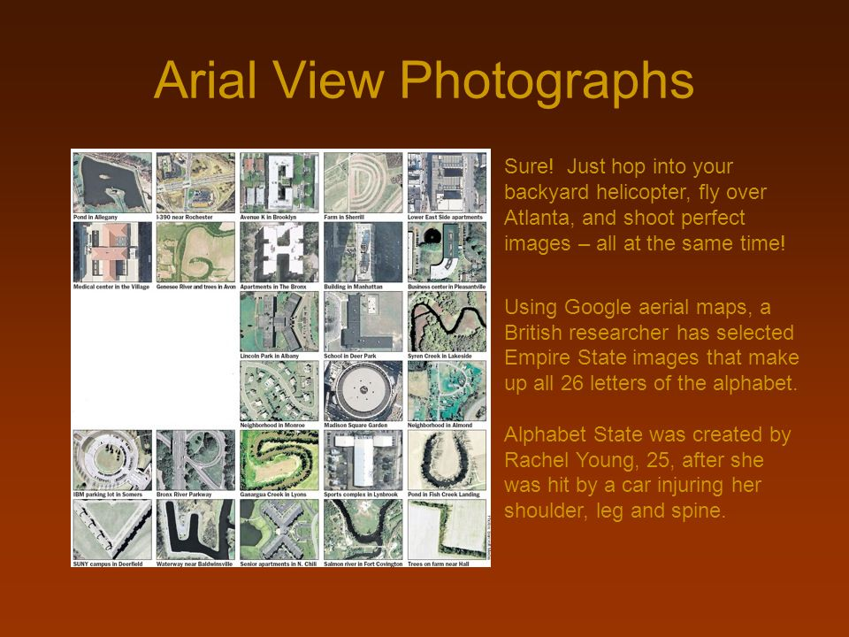 Arial View Photographs Sure! Just hop into your backyard helicopter, fly over Atlanta, and shoot perfect images – all at the same time! Using Google a