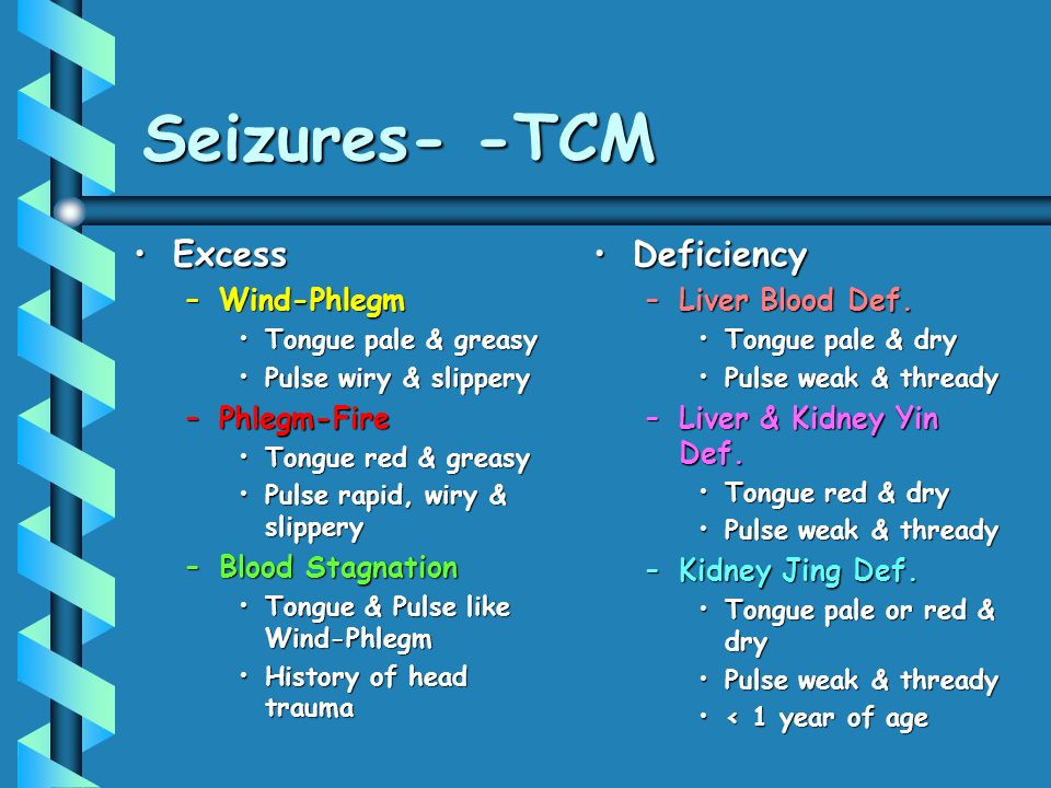 Seizures- -TCM ExcessExcess –Wind-Phlegm Tongue pale & greasyTongue pale & greasy Pulse wiry & slipperyPulse wiry & slippery –Phlegm-Fire Tongue red & greasyTongue red & greasy Pulse rapid, wiry & slipperyPulse rapid, wiry & slippery –Blood Stagnation Tongue & Pulse like Wind-PhlegmTongue & Pulse like Wind-Phlegm History of head traumaHistory of head trauma Deficiency –Liver Blood Def.