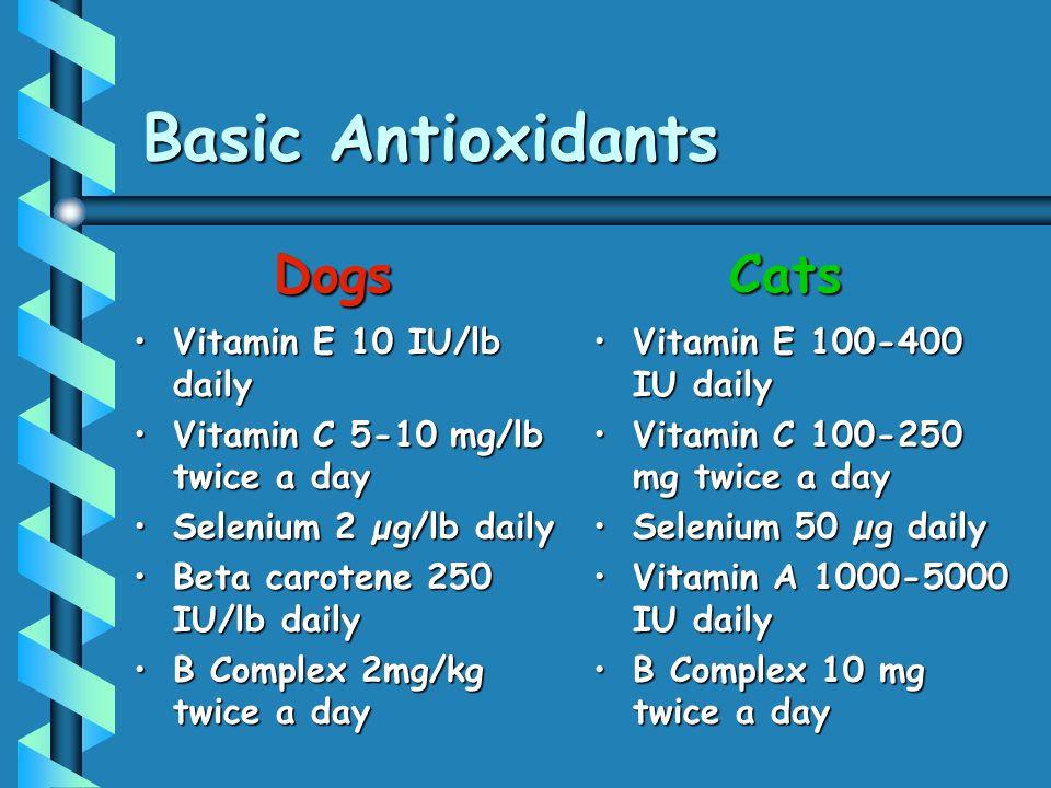 Basic Antioxidants Vitamin E 10 IU/lb dailyVitamin E 10 IU/lb daily Vitamin C 5-10 mg/lb twice a dayVitamin C 5-10 mg/lb twice a day Selenium 2 µg/lb dailySelenium 2 µg/lb daily Beta carotene 250 IU/lb dailyBeta carotene 250 IU/lb daily B Complex 2mg/kg twice a dayB Complex 2mg/kg twice a day Vitamin E 100-400 IU daily Vitamin C 100-250 mg twice a day Selenium 50 µg daily Vitamin A 1000-5000 IU daily B Complex 10 mg twice a day DogsCats