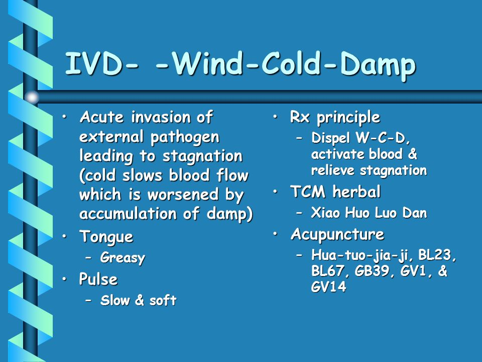 IVD- -Wind-Cold-Damp Acute invasion of external pathogen leading to stagnation (cold slows blood flow which is worsened by accumulation of damp)Acute invasion of external pathogen leading to stagnation (cold slows blood flow which is worsened by accumulation of damp) TongueTongue –Greasy PulsePulse –Slow & soft Rx principle –Dispel W-C-D, activate blood & relieve stagnation TCM herbal –Xiao Huo Luo Dan Acupuncture –Hua-tuo-jia-ji, BL23, BL67, GB39, GV1, & GV14