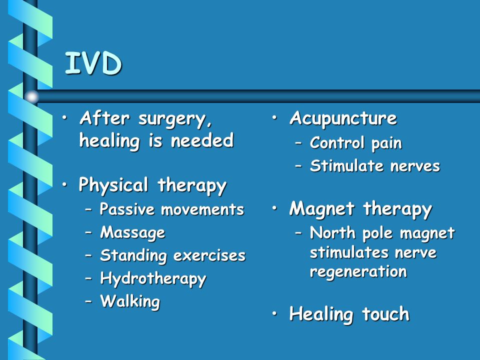 IVD After surgery, healing is neededAfter surgery, healing is needed Physical therapyPhysical therapy –Passive movements –Massage –Standing exercises –Hydrotherapy –Walking Acupuncture –Control pain –Stimulate nerves Magnet therapy –North pole magnet stimulates nerve regeneration Healing touch