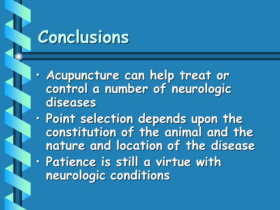 Conclusions Acupuncture can help treat or control a number of neurologic diseasesAcupuncture can help treat or control a number of neurologic diseases Point selection depends upon the constitution of the animal and the nature and location of the diseasePoint selection depends upon the constitution of the animal and the nature and location of the disease Patience is still a virtue with neurologic conditionsPatience is still a virtue with neurologic conditions