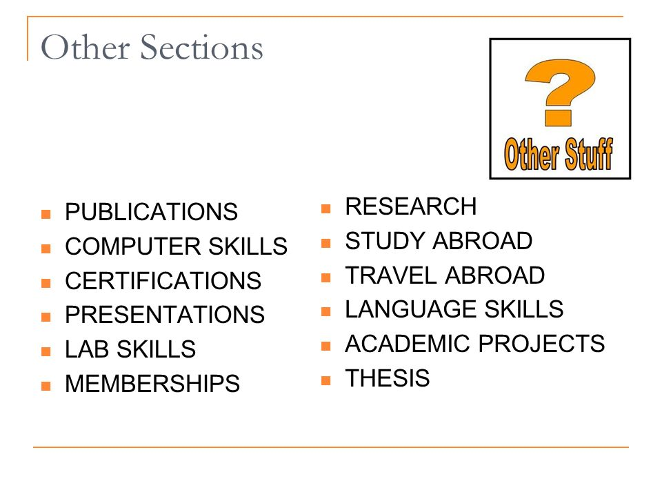Other Sections PUBLICATIONS COMPUTER SKILLS CERTIFICATIONS PRESENTATIONS LAB SKILLS MEMBERSHIPS RESEARCH STUDY ABROAD TRAVEL ABROAD LANGUAGE SKILLS ACADEMIC PROJECTS THESIS