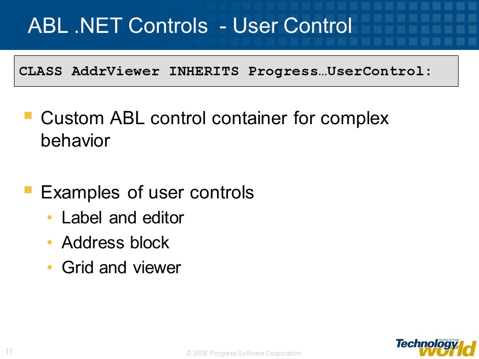 © 2008 Progress Software Corporation 12 ABL.NET Controls – Inherited control Inherits from existing.NET UI control for extending behavior Examples on inherited controls Buttons: Ok, Cancel, Help Drop-downs: States, Post codes, Countries CLASS OkButton INHERITS Infragistics…UltraButton: