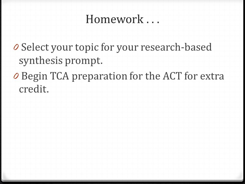 Homework... 0 Select your topic for your research-based synthesis prompt. 0 Begin TCA preparation for the ACT for extra credit.