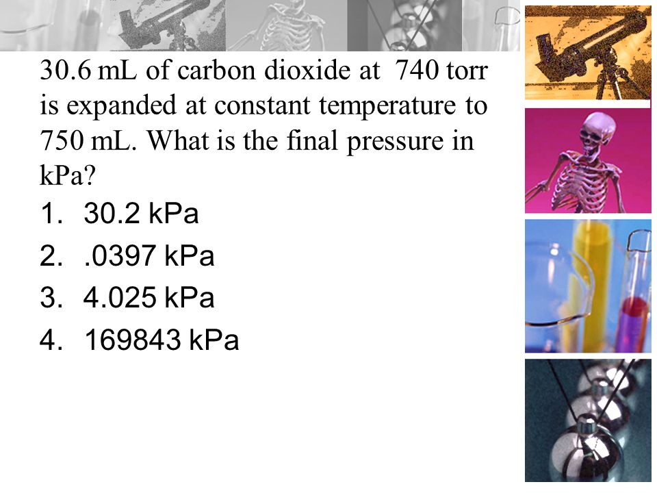 30.6 mL of carbon dioxide at 740 torr is expanded at constant temperature to 750 mL. What is the final pressure in kPa? 1.30.2 kPa 2..0397 kPa 3.4.025