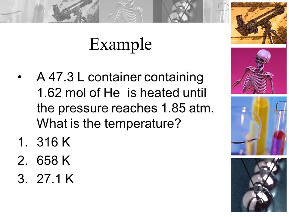 Example A 47.3 L container containing 1.62 mol of He is heated until the pressure reaches 1.85 atm. What is the temperature? 1.316 K 2.658 K 3.27.1 K