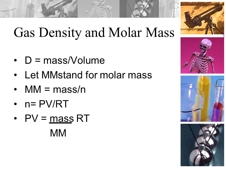 Gas Density and Molar Mass D = mass/Volume Let MMstand for molar mass MM = mass/n n= PV/RT PV = mass RT MM