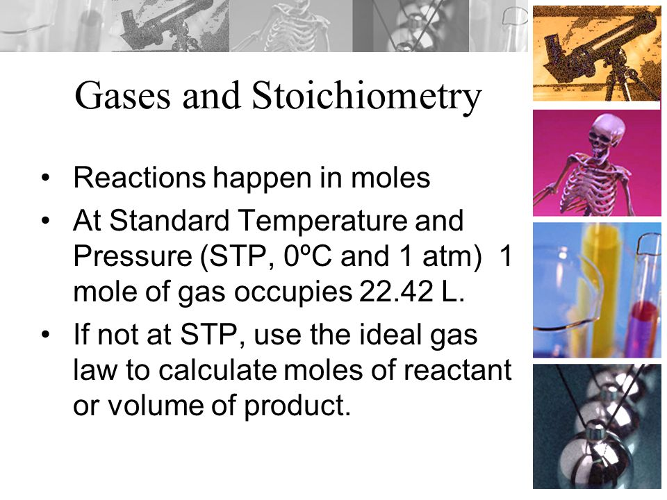 Gases and Stoichiometry Reactions happen in moles At Standard Temperature and Pressure (STP, 0ºC and 1 atm) 1 mole of gas occupies 22.42 L. If not at