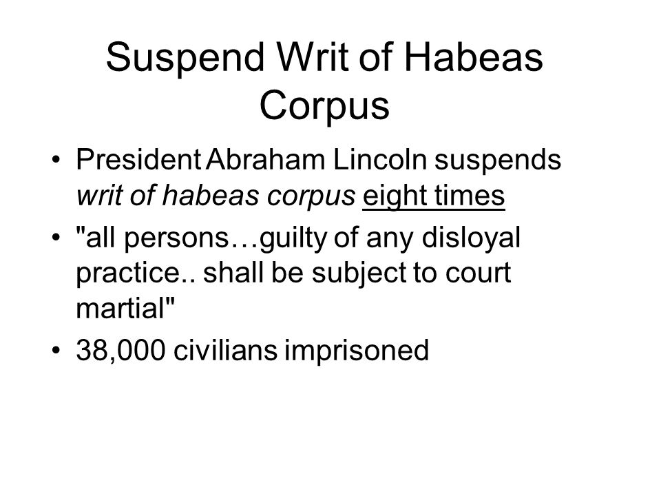 Suspend Writ of Habeas Corpus President Abraham Lincoln suspends writ of habeas corpus eight times all persons…guilty of any disloyal practice..