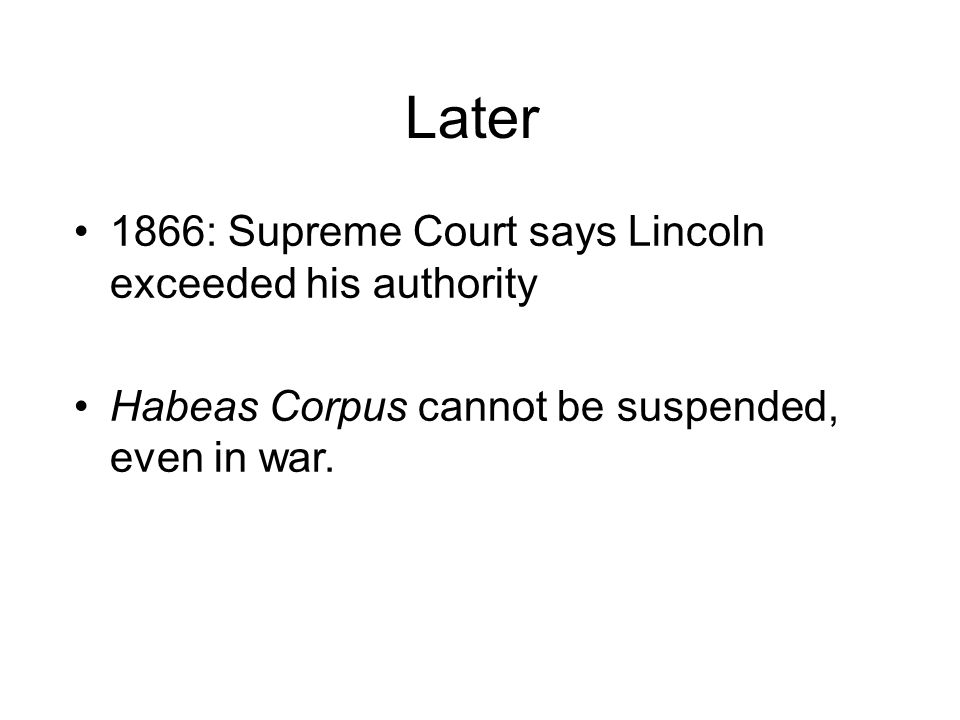 Later 1866: Supreme Court says Lincoln exceeded his authority Habeas Corpus cannot be suspended, even in war.