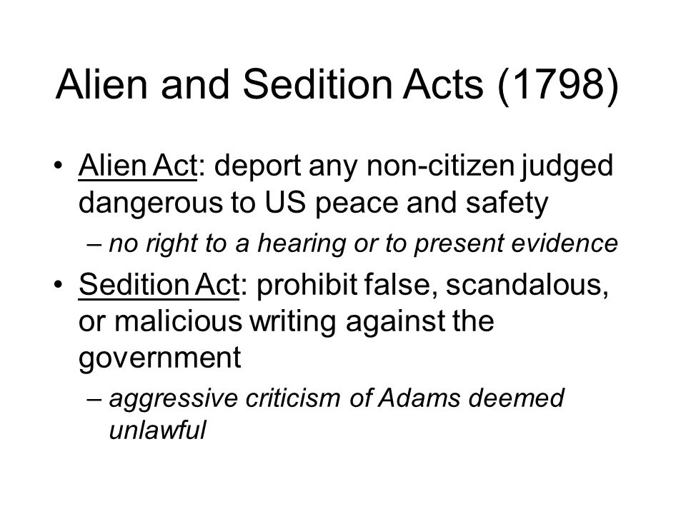 Alien and Sedition Acts (1798) Alien Act: deport any non-citizen judged dangerous to US peace and safety –no right to a hearing or to present evidence Sedition Act: prohibit false, scandalous, or malicious writing against the government –aggressive criticism of Adams deemed unlawful