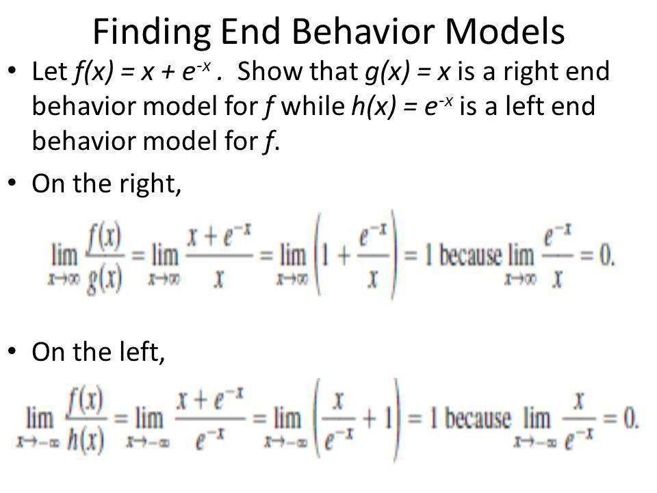 Finding End Behavior Models Let f(x) = x + e -x. Show that g(x) = x is a right end behavior model for f while h(x) = e -x is a left end behavior model