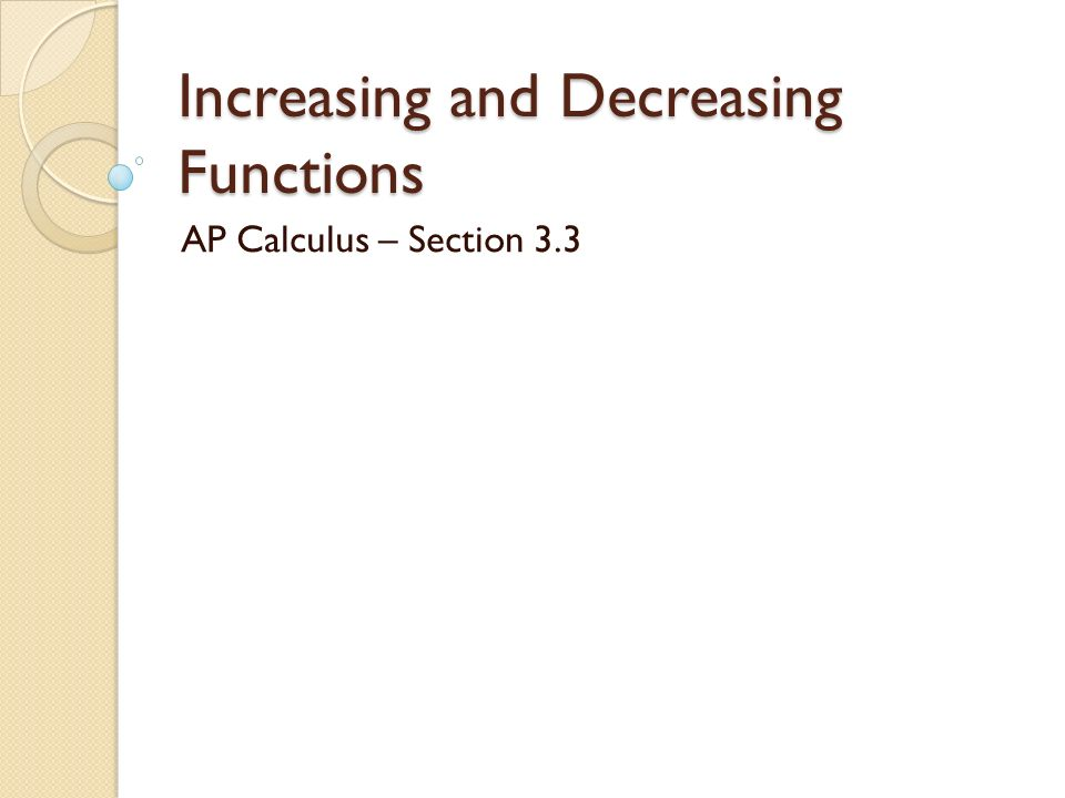 Increasing and Decreasing Functions AP Calculus – Section 3.3