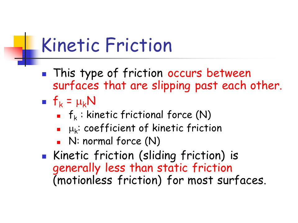 Kinetic Friction This type of friction occurs between surfaces that are slipping past each other.