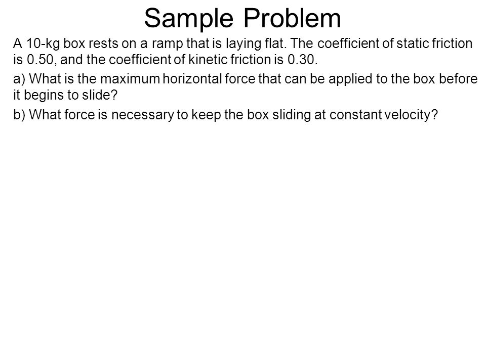 Sample Problem A 10-kg box rests on a ramp that is laying flat. The coefficient of static friction is 0.50, and the coefficient of kinetic friction is