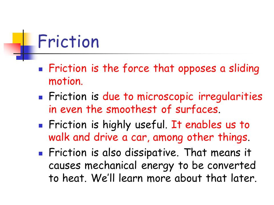 Friction Friction is the force that opposes a sliding motion. Friction is due to microscopic irregularities in even the smoothest of surfaces. Frictio