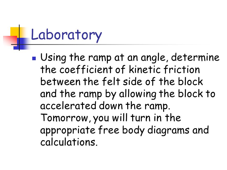Laboratory Using the ramp at an angle, determine the coefficient of kinetic friction between the felt side of the block and the ramp by allowing the block to accelerated down the ramp.