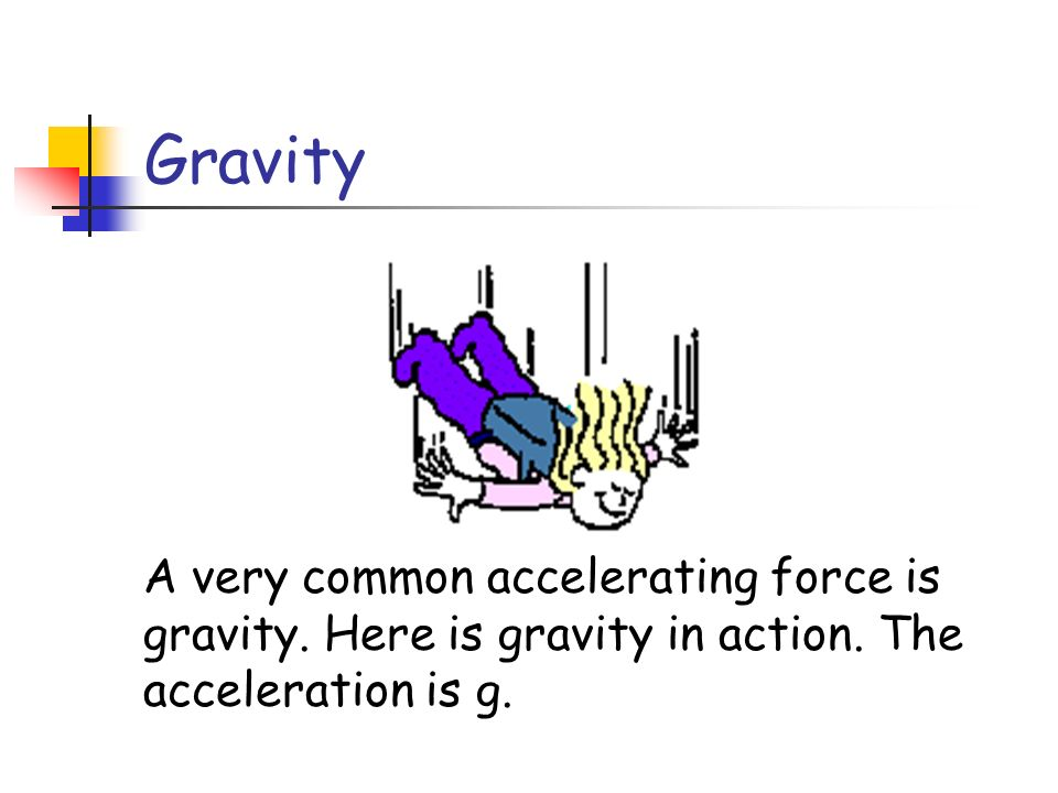 Gravity A very common accelerating force is gravity. Here is gravity in action. The acceleration is g.