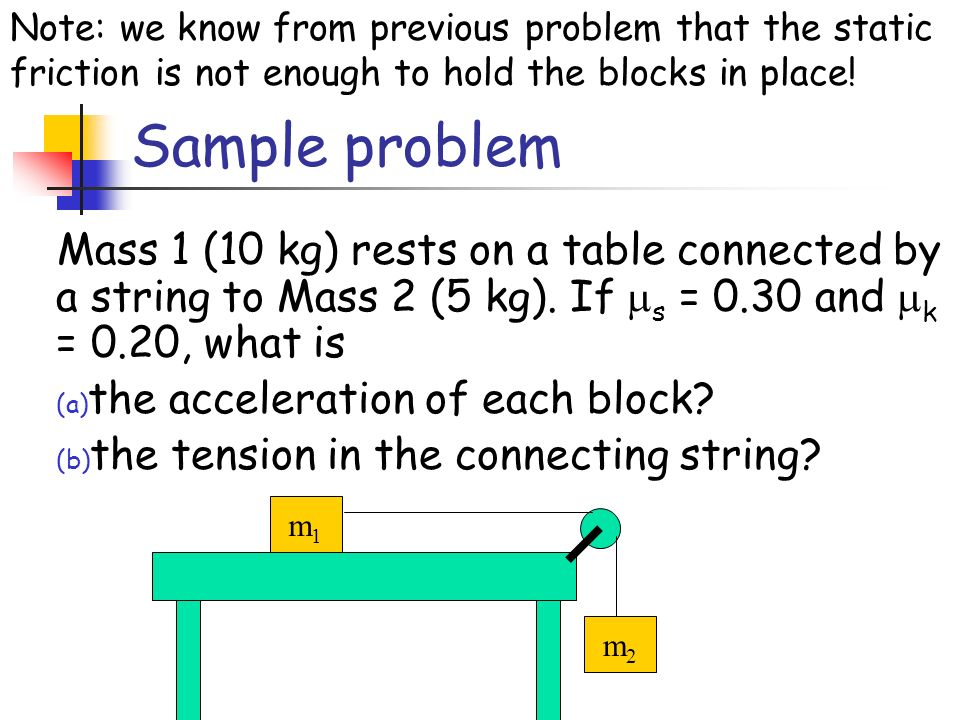 Mass 1 (10 kg) rests on a table connected by a string to Mass 2 (5 kg). If s = 0.30 and k = 0.20, what is (a) the acceleration of each block? (b) the