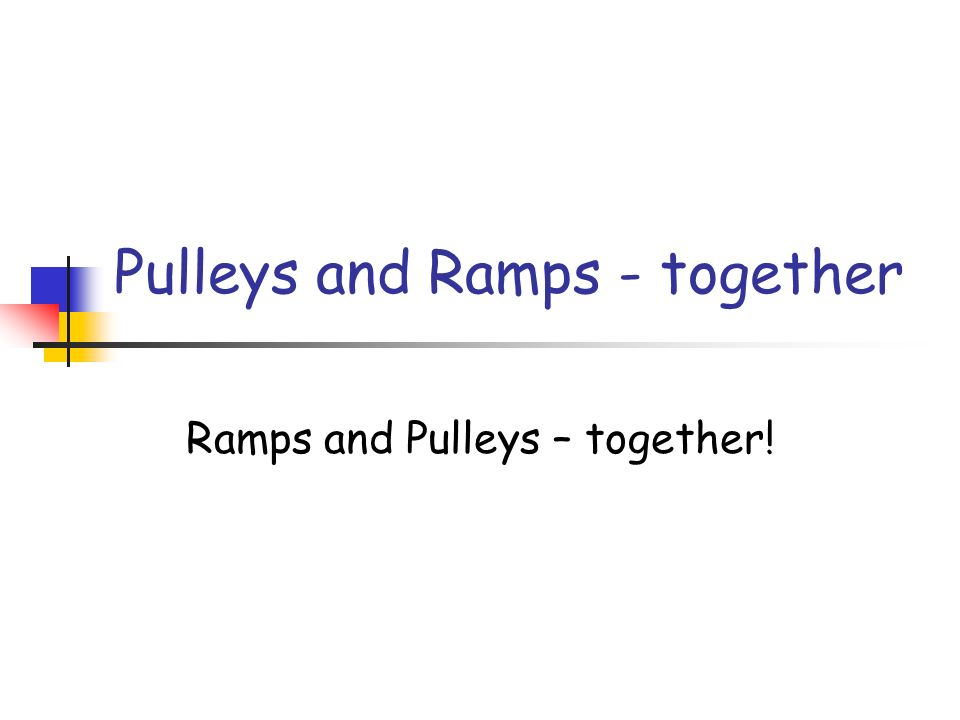 Pulleys and Ramps - together Ramps and Pulleys – together!