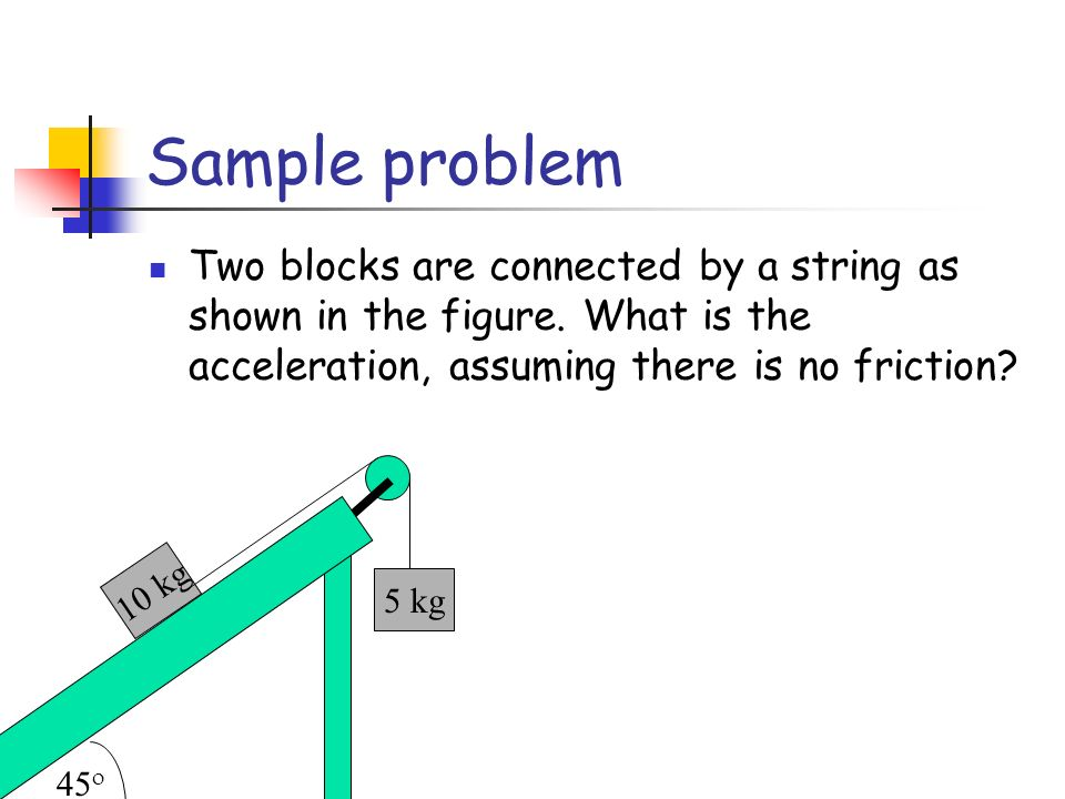 Sample problem Two blocks are connected by a string as shown in the figure. What is the acceleration, assuming there is no friction? 10 kg 5 kg