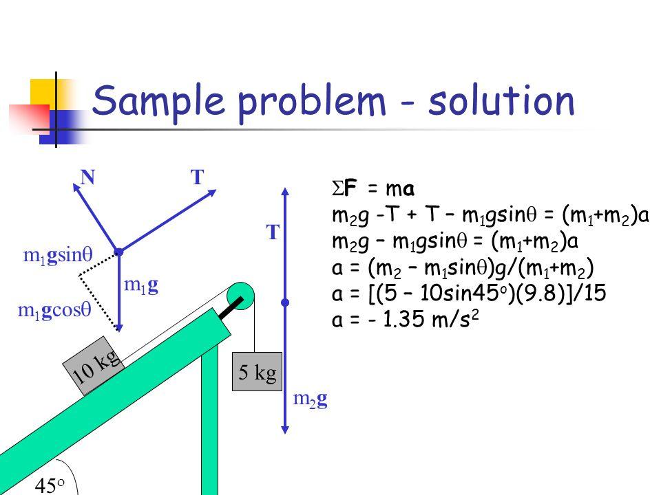 Sample problem - solution 10 kg 5 kg F = ma m 2 g -T + T – m 1 gsin = (m 1 +m 2 )a m 2 g – m 1 gsin = (m 1 +m 2 )a a = (m 2 – m 1 sin )g/(m 1 +m 2 ) a