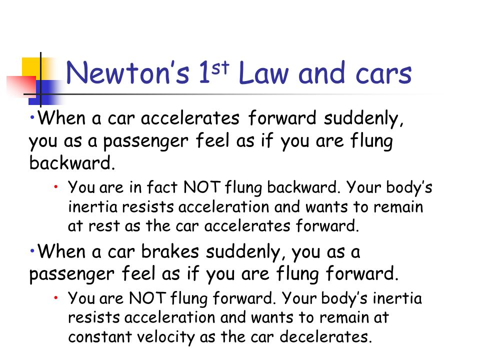 Newtons 1 st Law and cars When a car accelerates forward suddenly, you as a passenger feel as if you are flung backward.