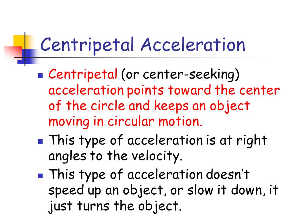 Centripetal Acceleration Centripetal (or center-seeking) acceleration points toward the center of the circle and keeps an object moving in circular motion.