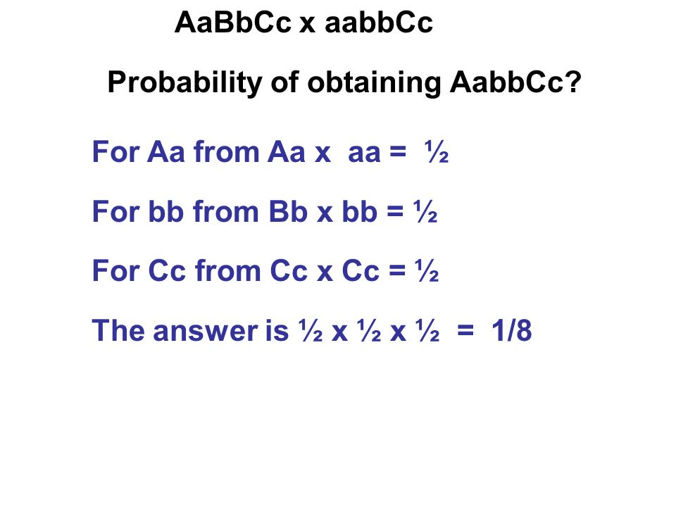 AaBbCc x aabbCc Probability of obtaining AabbCc? For Aa from Aa x aa = ½ For bb from Bb x bb = ½ For Cc from Cc x Cc = ½ The answer is ½ x ½ x ½ = 1/8