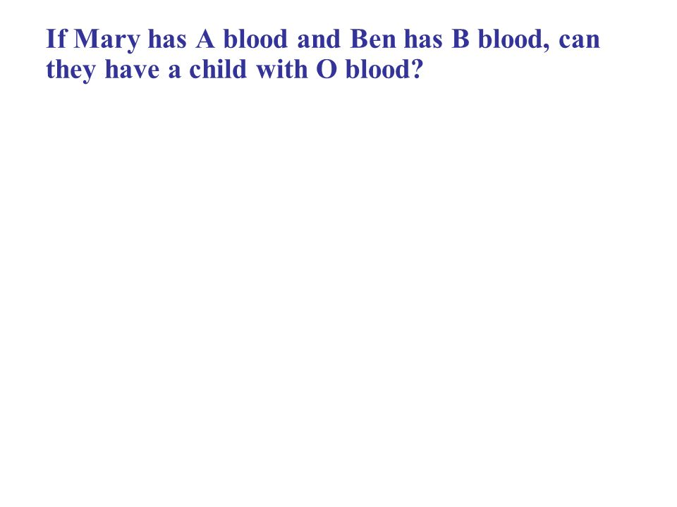 If Mary has A blood and Ben has B blood, can they have a child with O blood?