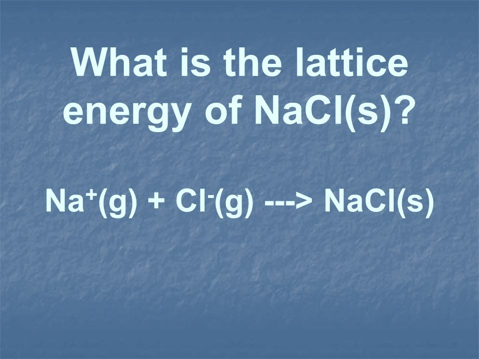 What is the lattice energy of NaCl(s)? Na + (g) + Cl - (g) ---> NaCl(s)