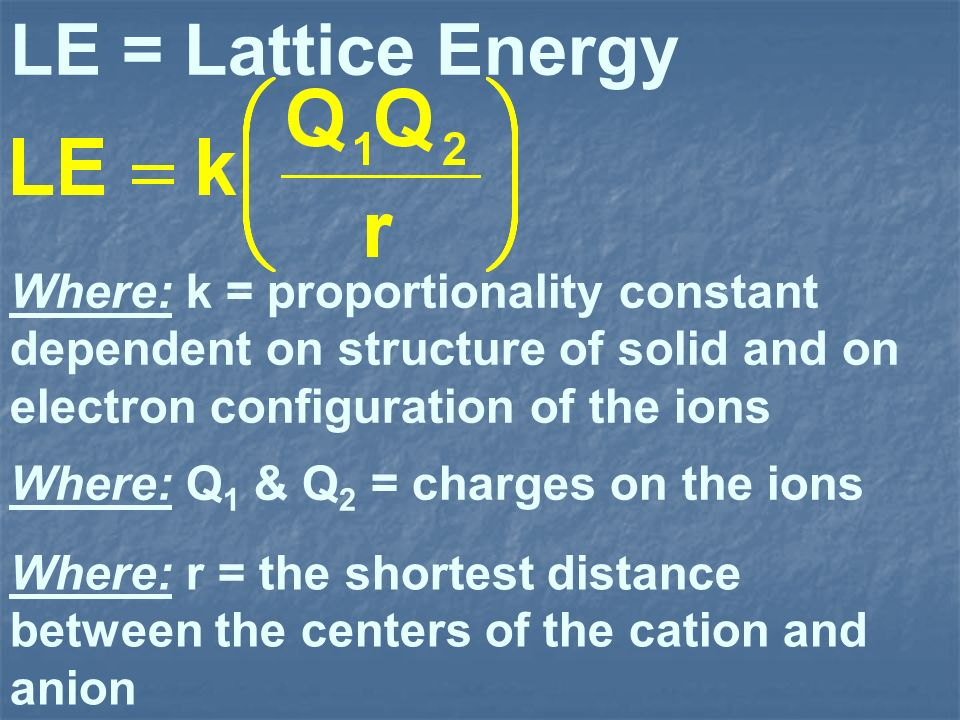 LE = Lattice Energy Where: k = proportionality constant dependent on structure of solid and on electron configuration of the ions Where: Q 1 & Q 2 = c