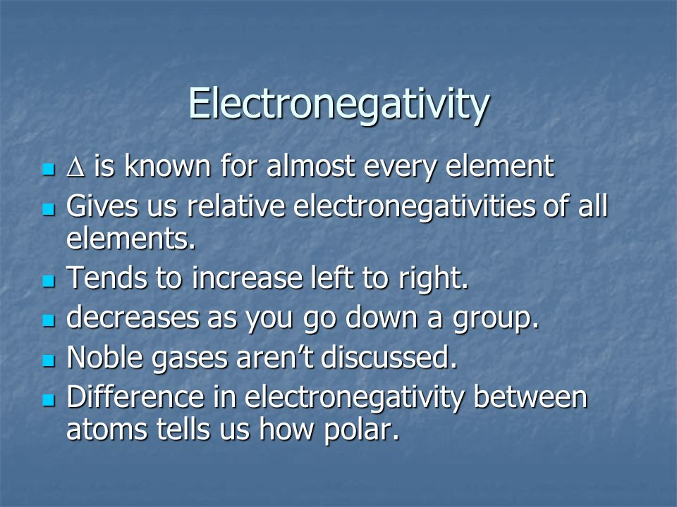 Electronegativity is known for almost every element is known for almost every element Gives us relative electronegativities of all elements. Gives us