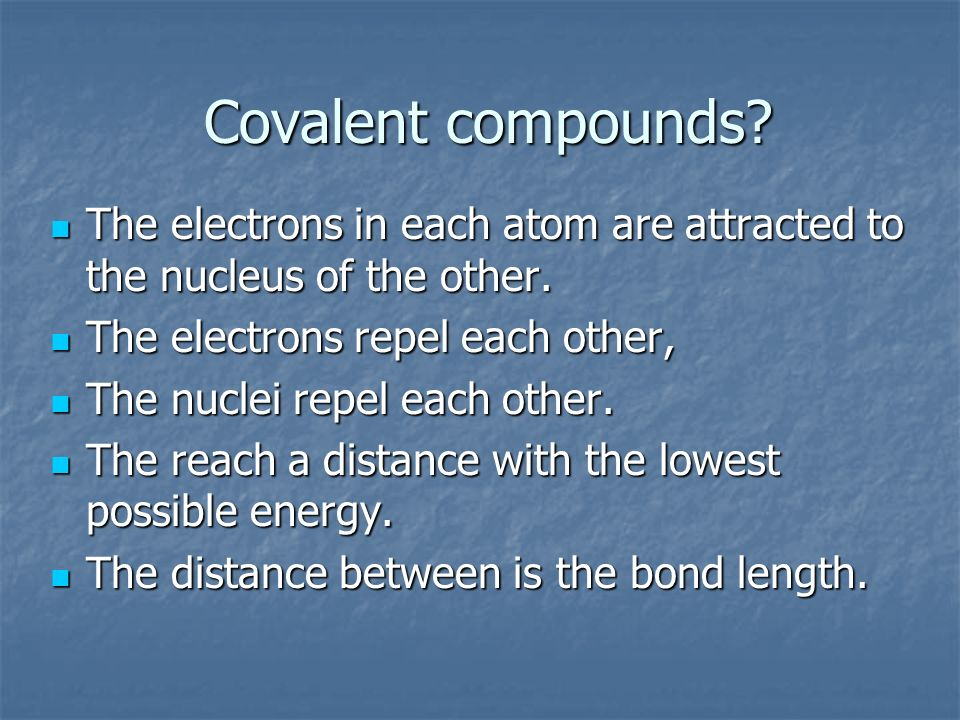 Covalent compounds? The electrons in each atom are attracted to the nucleus of the other. The electrons in each atom are attracted to the nucleus of t