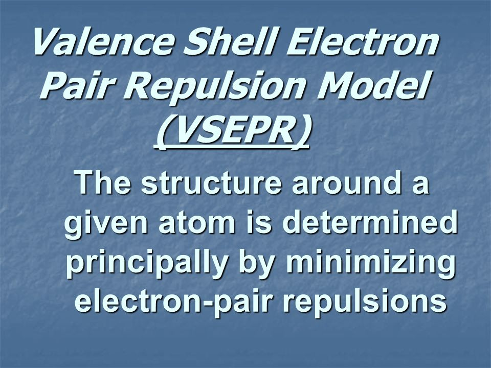 Valence Shell Electron Pair Repulsion Model (VSEPR) The structure around a given atom is determined principally by minimizing electron-pair repulsions