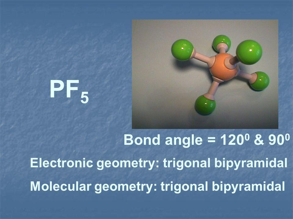 PF 5 Electronic geometry: trigonal bipyramidal Molecular geometry: trigonal bipyramidal Bond angle = 120 0 & 90 0