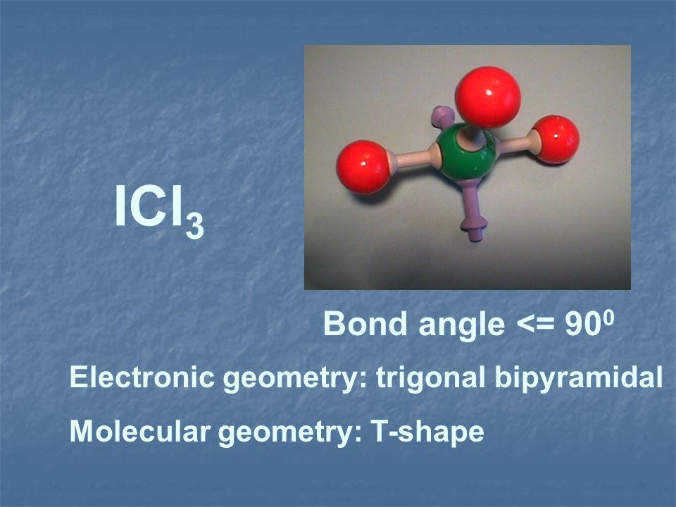 ICl 3 Electronic geometry: trigonal bipyramidal Molecular geometry: T-shape Bond angle <= 90 0