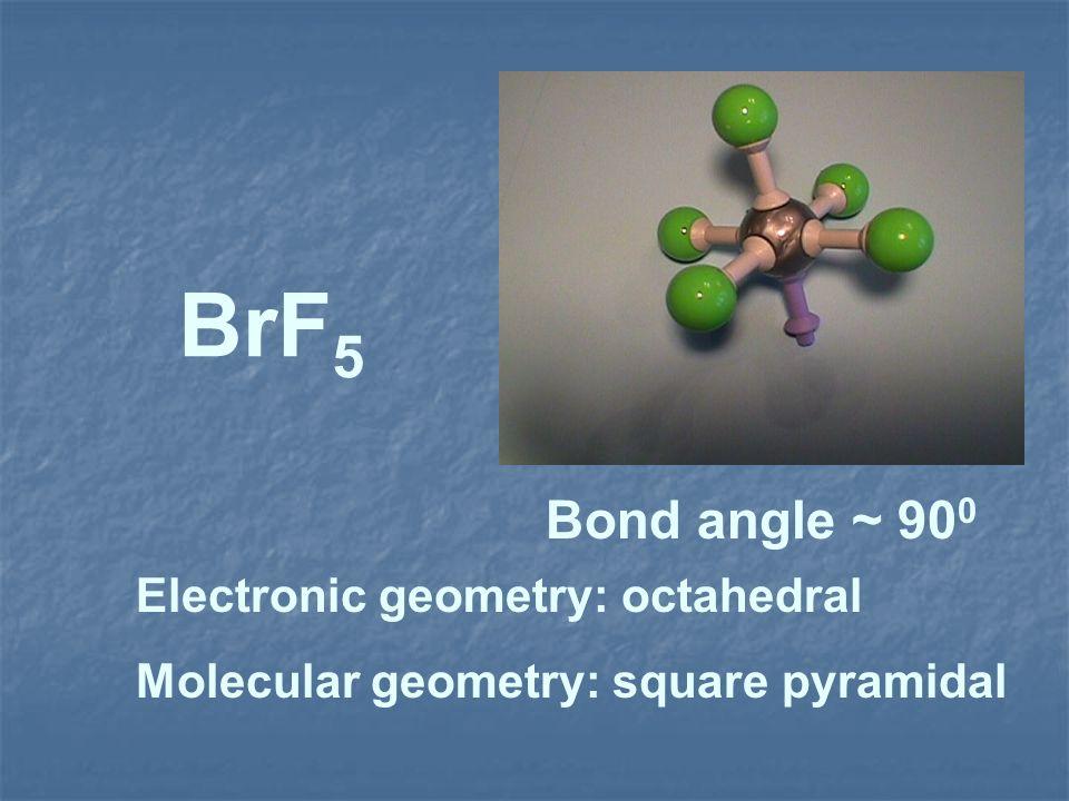 BrF 5 Electronic geometry: octahedral Molecular geometry: square pyramidal Bond angle ~ 90 0