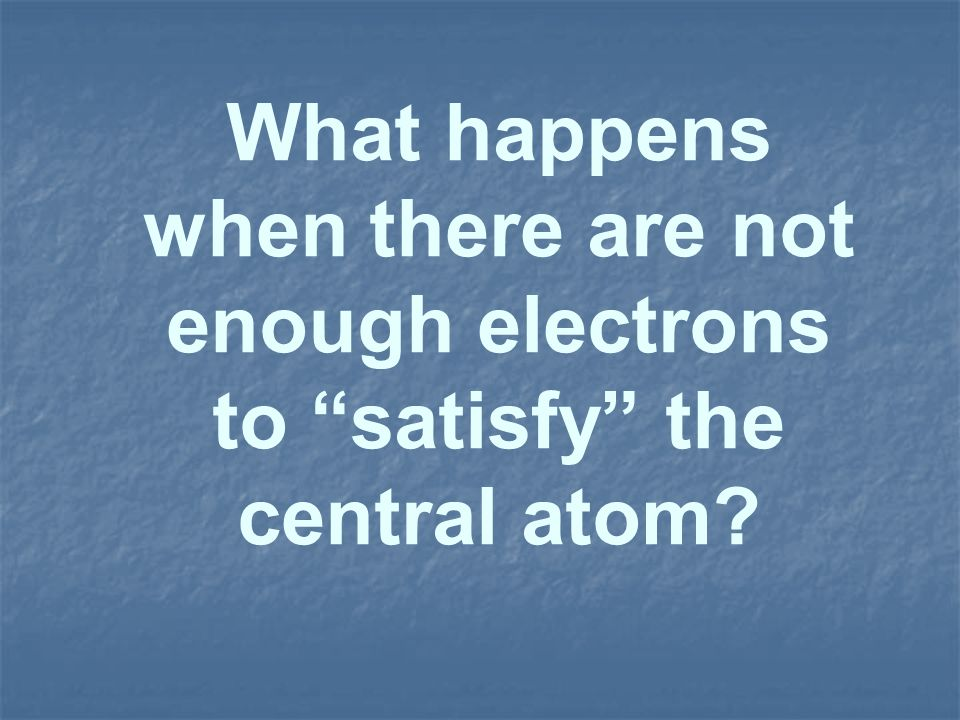 What happens when there are not enough electrons to satisfy the central atom?