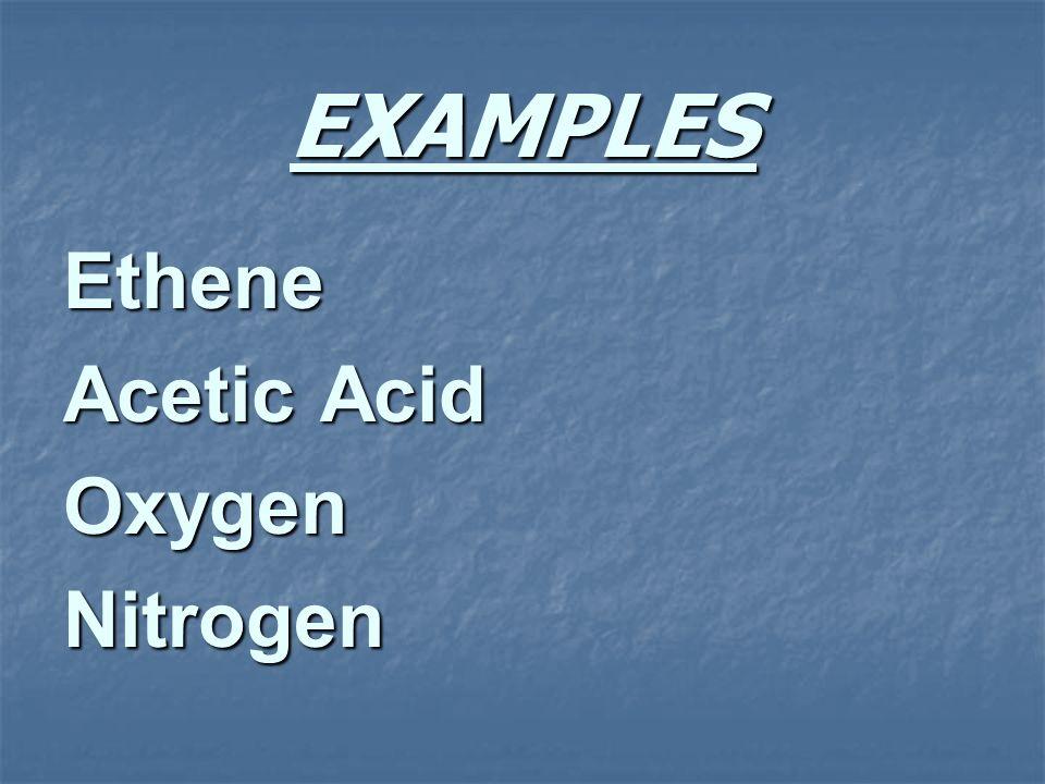 EXAMPLES Ethene Acetic Acid OxygenNitrogen