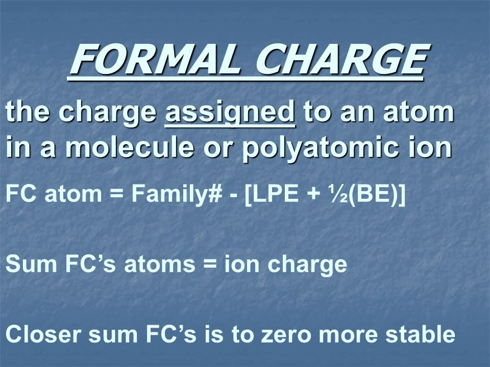 FORMAL CHARGE the charge assigned to an atom in a molecule or polyatomic ion FC atom = Family# - [LPE + ½(BE)] Sum FCs atoms = ion charge Closer sum F