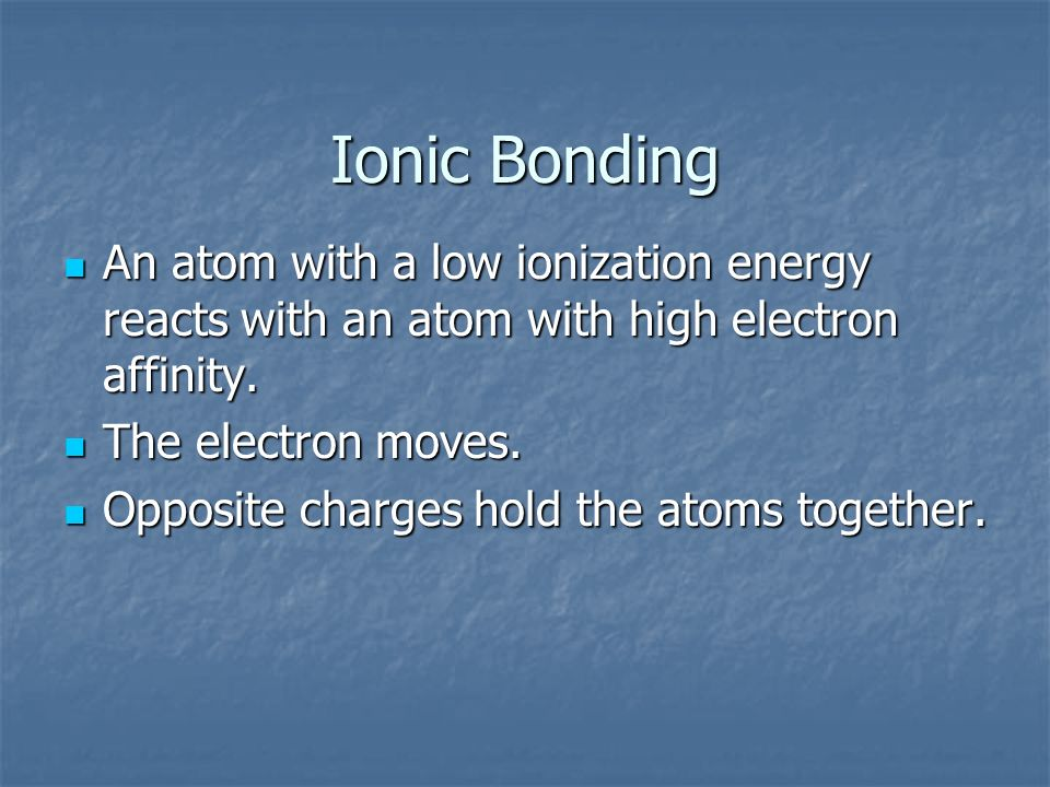 Ionic Bonding An atom with a low ionization energy reacts with an atom with high electron affinity. An atom with a low ionization energy reacts with a