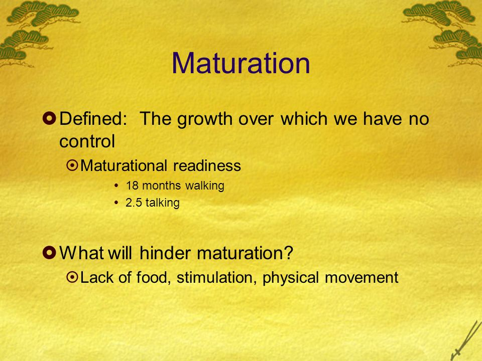 Maturation Defined: The growth over which we have no control Maturational readiness 18 months walking 2.5 talking What will hinder maturation? Lack of