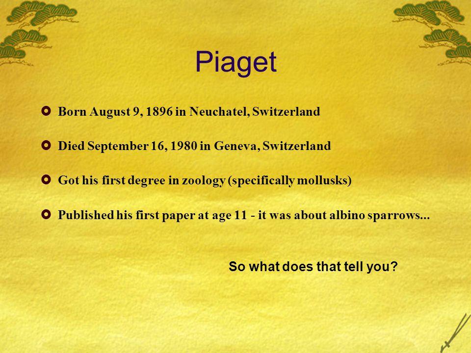 Piaget Born August 9, 1896 in Neuchatel, Switzerland Died September 16, 1980 in Geneva, Switzerland Got his first degree in zoology (specifically moll