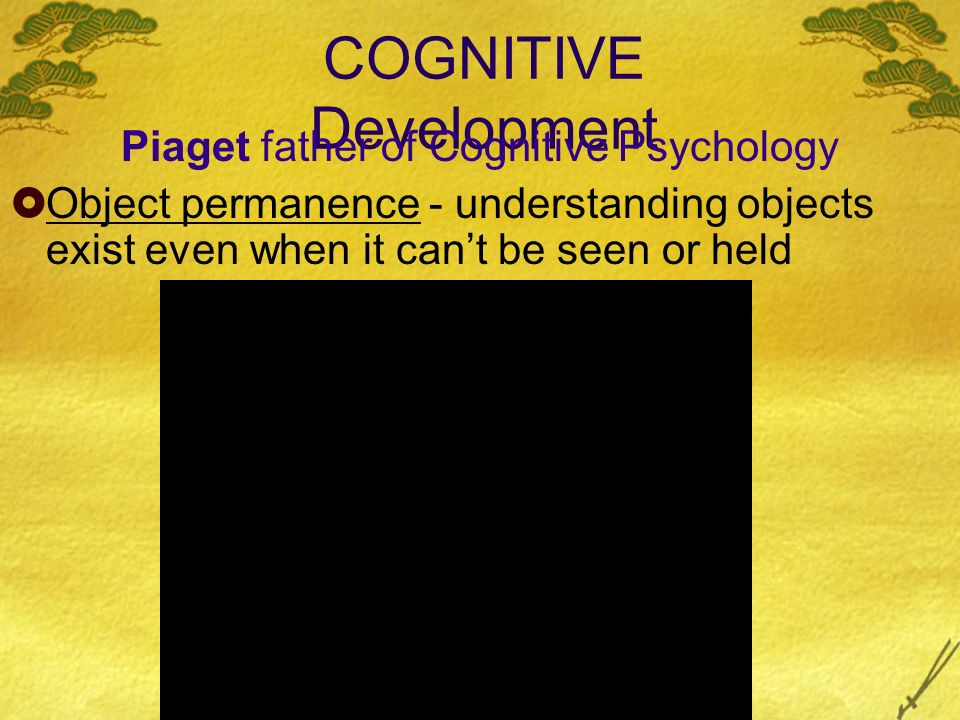 COGNITIVE Development Piaget father of Cognitive Psychology Object permanence - understanding objects exist even when it cant be seen or held