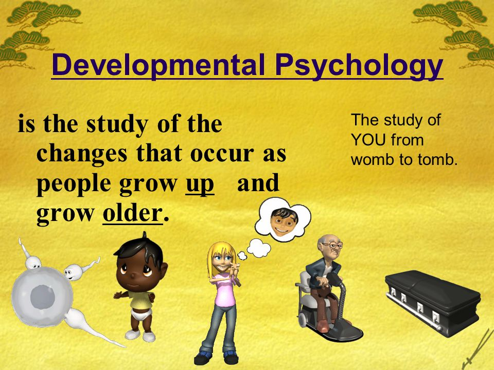 Developmental Psychology is the study of the changes that occur as people grow up and grow older. The study of YOU from womb to tomb.