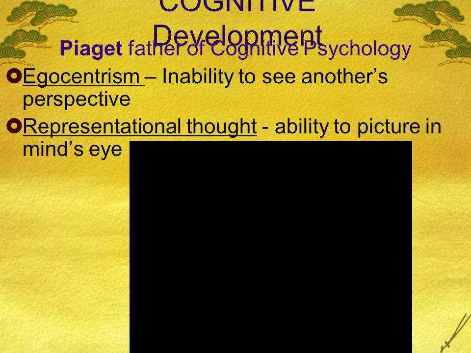 COGNITIVE Development Piaget father of Cognitive Psychology Egocentrism – Inability to see anothers perspective Representational thought - ability to