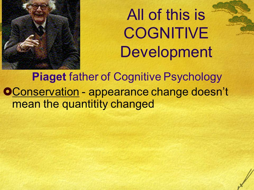 All of this is COGNITIVE Development Piaget father of Cognitive Psychology Conservation - appearance change doesnt mean the quantitity changed
